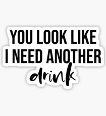 You Look Like I Need Another Drink  Sticker