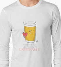Life Would be Unbeerable! Long Sleeve T-Shirt