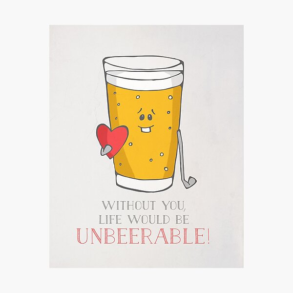 Life Would be Unbeerable! Photographic Print