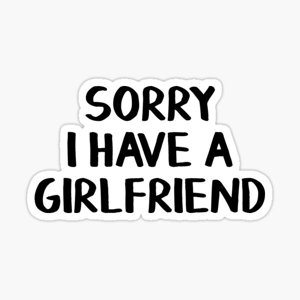 Sorry I have a girlfriend Sticker