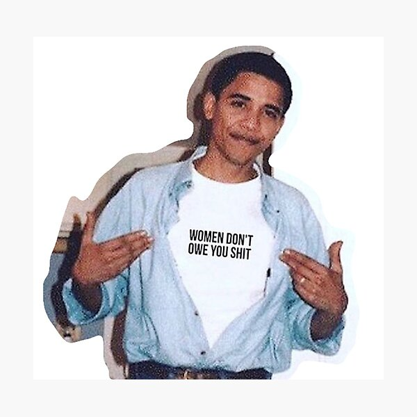 obama meme women dont owe you shirt sticker Photographic Print