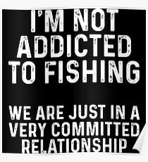 I'm addicted to fishing. We are just in a very committed relationship. Poster