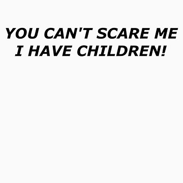 You Can't Scare Me I Have Children! by RedBTees