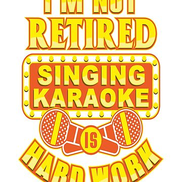 I'm  Not Retired Singing Karaoke Is Hard Work T-Shirt and Gifts by GrownFolkMotto