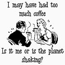 I may have had too much coffee. Is it me or is the planet shaking? by grandmastergeek