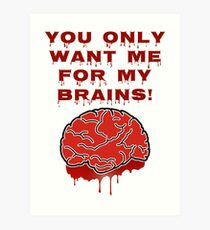You Only Want Me For My Brains! Art Print