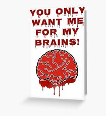 You Only Want Me For My Brains! Greeting Card