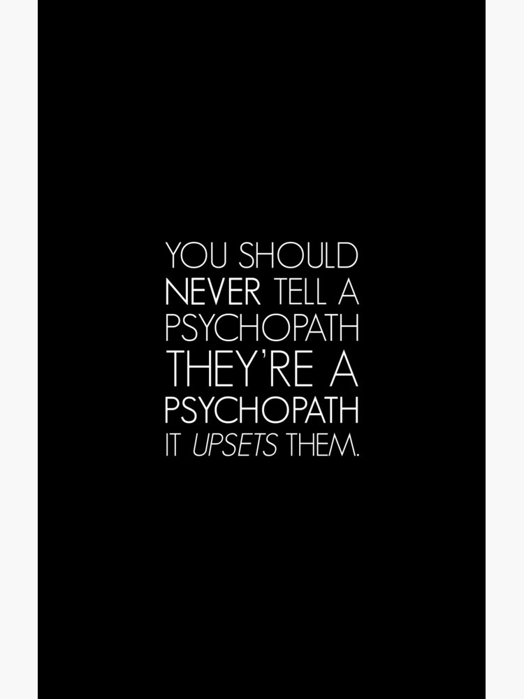 You should never tell a psychopath they're a psychopath. It upsets them. (white) by designite