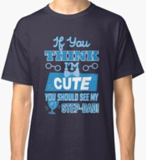 Step Dad T-Shirt | If You Think I'm Cute You Should See My Stepdad! Classic T-Shirt