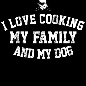 I Love Cooking My Family and My Dog (3) by KaylinArt