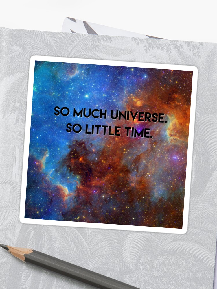 So Much Universe So Little Time Space Quotes T Shirt Sticker By