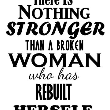There is Nothing STRONGER than a BROKEN Woman who has REBUILT  Herself by Iskybibblle