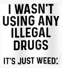 I wasn't using any illegal drugs. It's just weed.  Poster