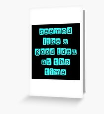 seemed like a good idea at the time Greeting Card