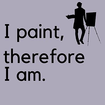 I paint therefore I am, Artist T shirts and gifts by CallyLawson