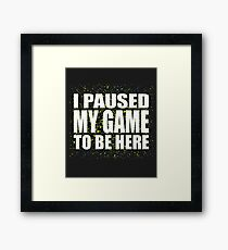 I paused my game to be here Framed Print
