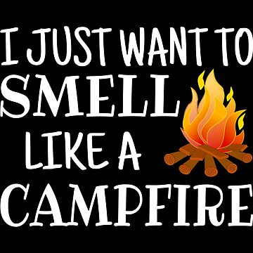 I Just Want To Smell Like A Campfire by coolfuntees