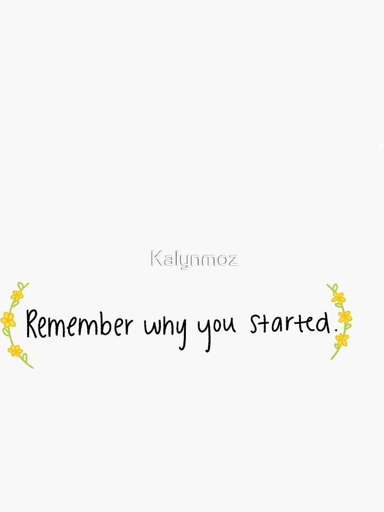 Remember Why You Started by Kalynmoz