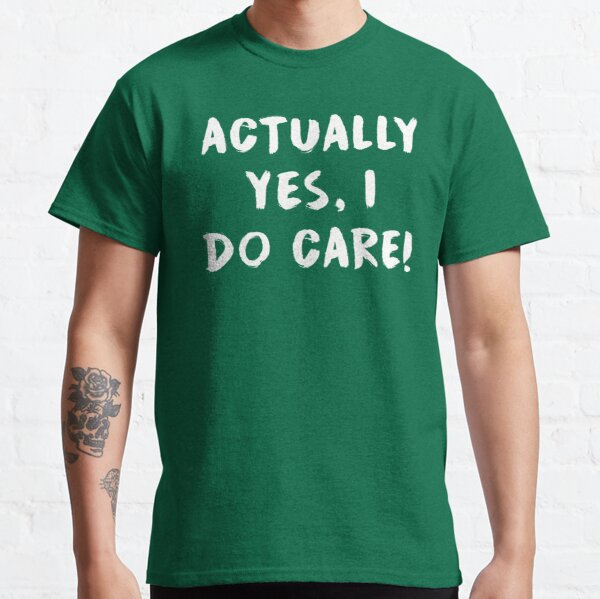 Actually yes, I do care! Classic T-Shirt