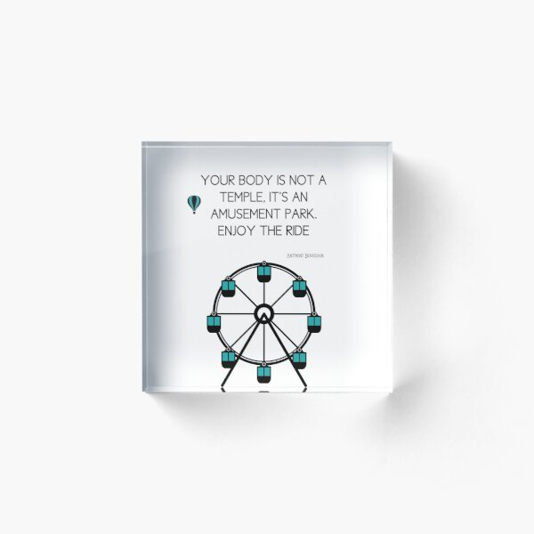 Anthony Bourdain Quote  - Your body is not a temple, it's an amusement park, enjoy the ride   Acrylic Block