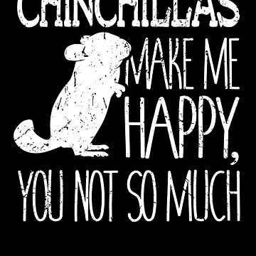Chinchillas Make Me Happy You Not So Much Love Gift by 91design