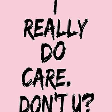 I REALLY DO CARE DON'T U by Thelittlelord