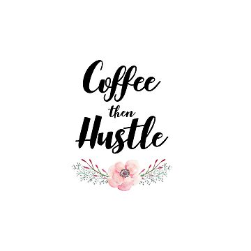 Coffee Then Hustle by sarapaschal