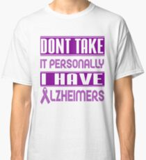 Don't Take it Personally, I Have Alzheimer's! Awareness   Classic T-Shirt