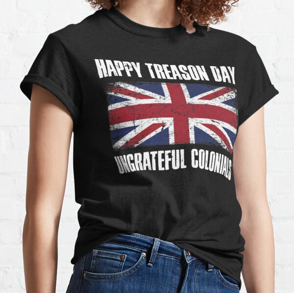 Happy Treason Day Ungrateful Colonials Classic T-Shirt