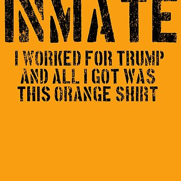 I worked For Trump and All I got Was This Orange Shirt Inmate Jail Funny Anti Trump Resist by funnytshirtemp