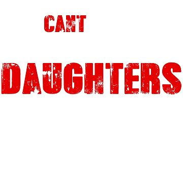 You Can't Scare Me I Have Three Daughters  by Betrueyou