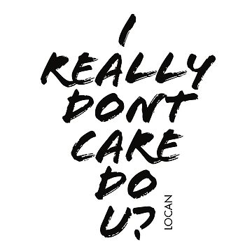 I Really Dont Care Do U? (to listen to the lies anymore) by Locan