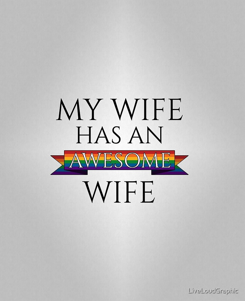My Wife Has an Awesome Wife by LiveLoudGraphic