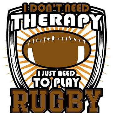 I Don't Need Therapy I Need To Play Rugby by lo-qua-t