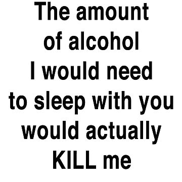 The Amount of Alcohol I Would Need To Sleep With You by taiche