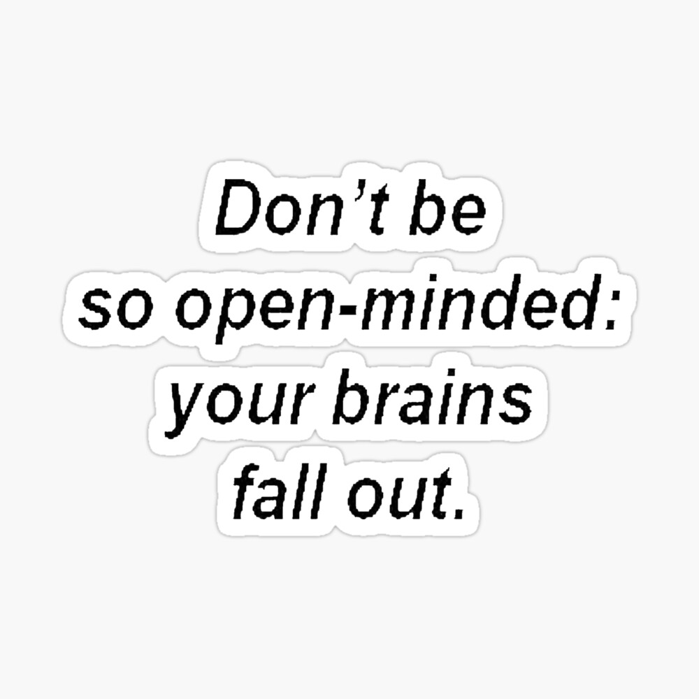Don't Be So Open Minded - Your Brains Fall Out Sticker