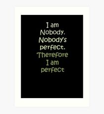 I Am Nobody. Nobody's Perfect. Therefore I Am Perfect. Art Print