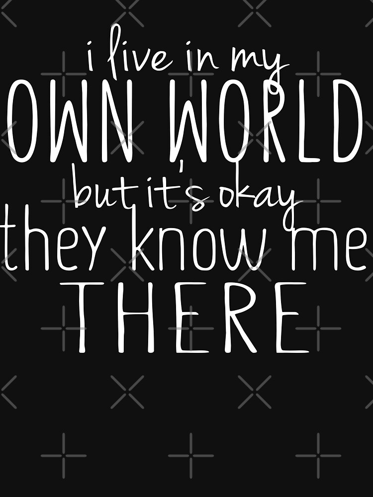 I Live In My Own World Witty Sarcastic Sassy Quote by thespottydogg