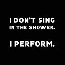 I Don't Sing in the Shower. I Perform. by daddydj12
