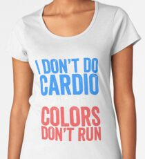 I Don't Do Cardio Because These Colors Don't Run T-Shirt  Women's Premium T-Shirt