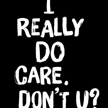 I Really Do Care. Don't You? by f22design
