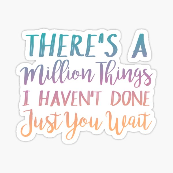 There's A Million Things I Haven't Done Just You Wait  Sticker