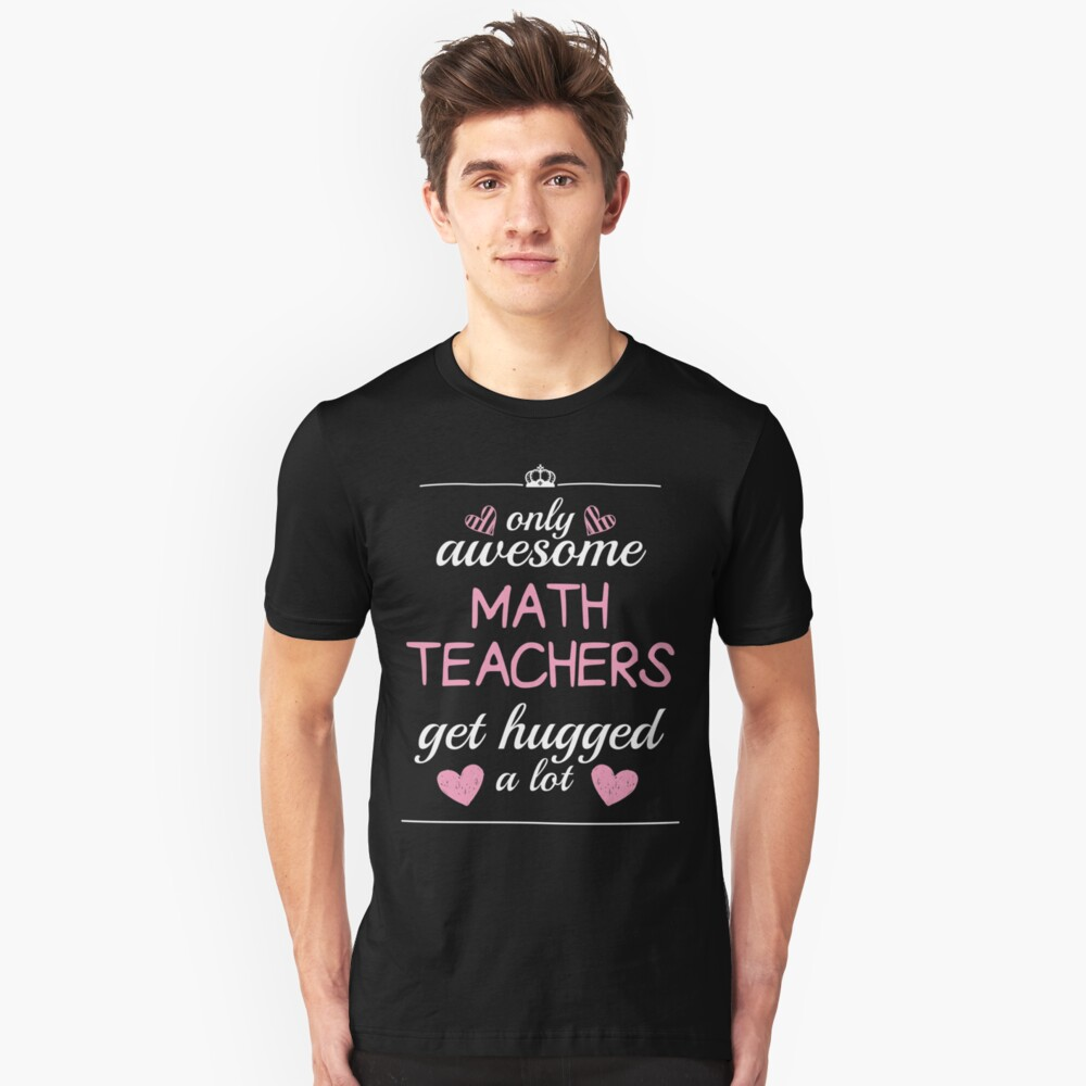 Only Awesome  Math Teachers   Get Hugged A Lot  Unisex T-Shirt Front