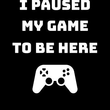 I Paused My Game To Be Here (Gaming) by fromherotozero