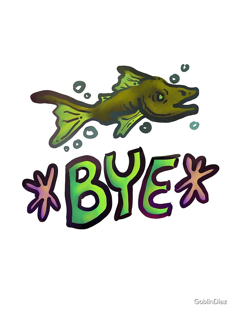bye fish by GoblinDiaz