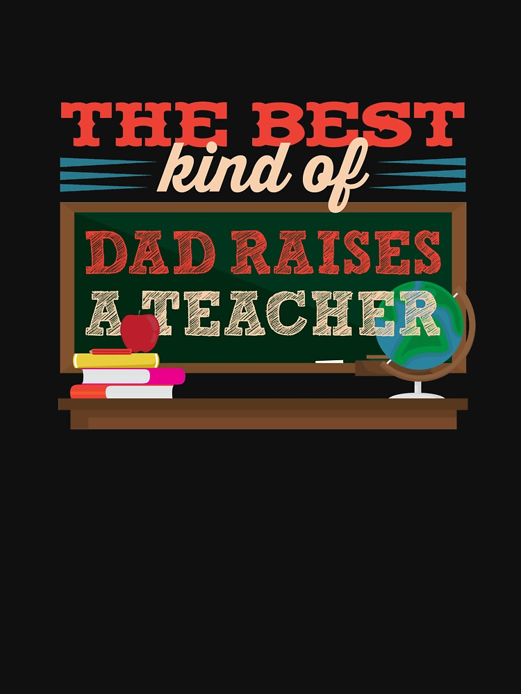 The Best Kind Of Dad Raises A Teacher by trushirtdesigns