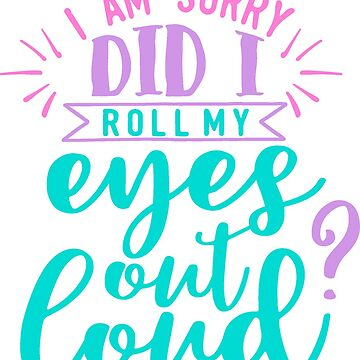 I Am Sorry, Did I Roll My Eyes Out Loud? by Jandsgraphics