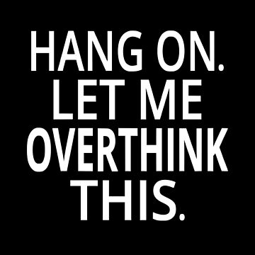 Hang On. Let Me Overthink This. by coolfuntees