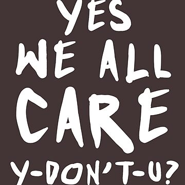 Yes We All Care Y-Don't You - Light Text by jdcreative