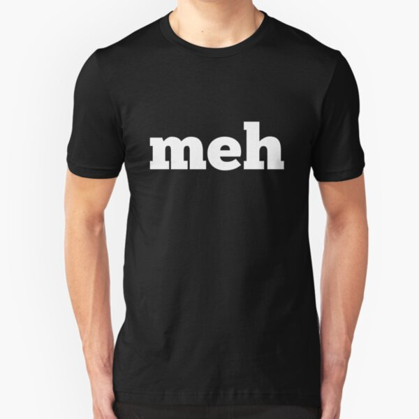 """Meh means """"whatever"""" Slim Fit T-Shirt"""
